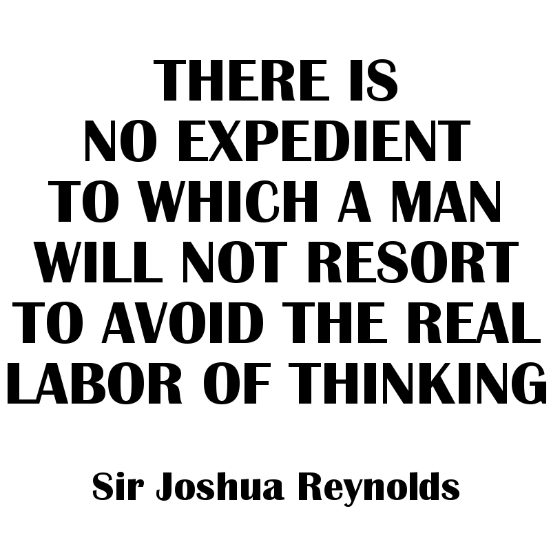 There is no expedient to which a man will not resort to avoid the real labor of thinking. - Sir Joshua Reynolds