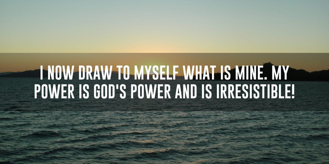 I now draw to myself what is mine. My power is God's power and is irresistible!