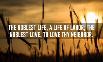 The noblest life, a life of labor; they noblest love, to love thy neighbor