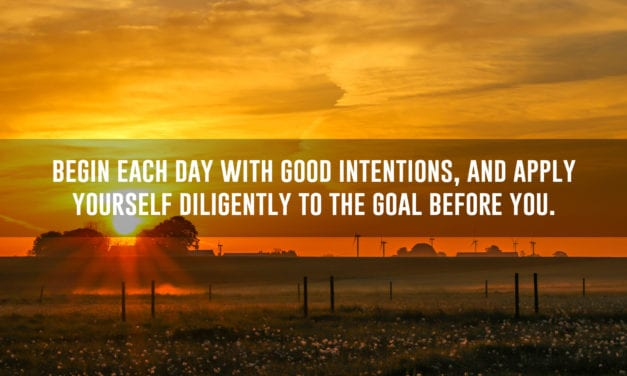 Begin each day with good intentions, and apply yourself…