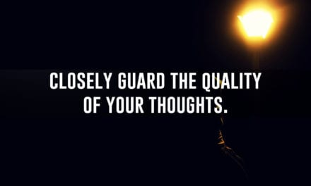 Closely guard the quality of your thoughts