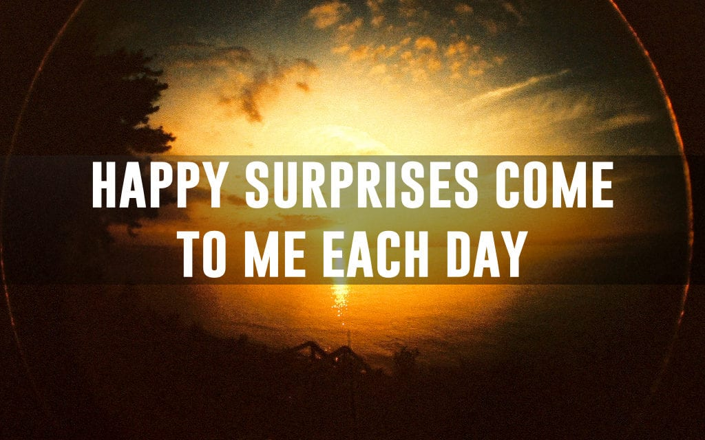 Happy surprises come to me each day