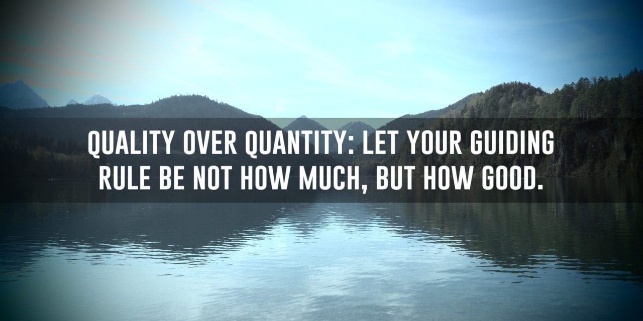 Quality Over Quantity: Let your guiding rule be not how much…