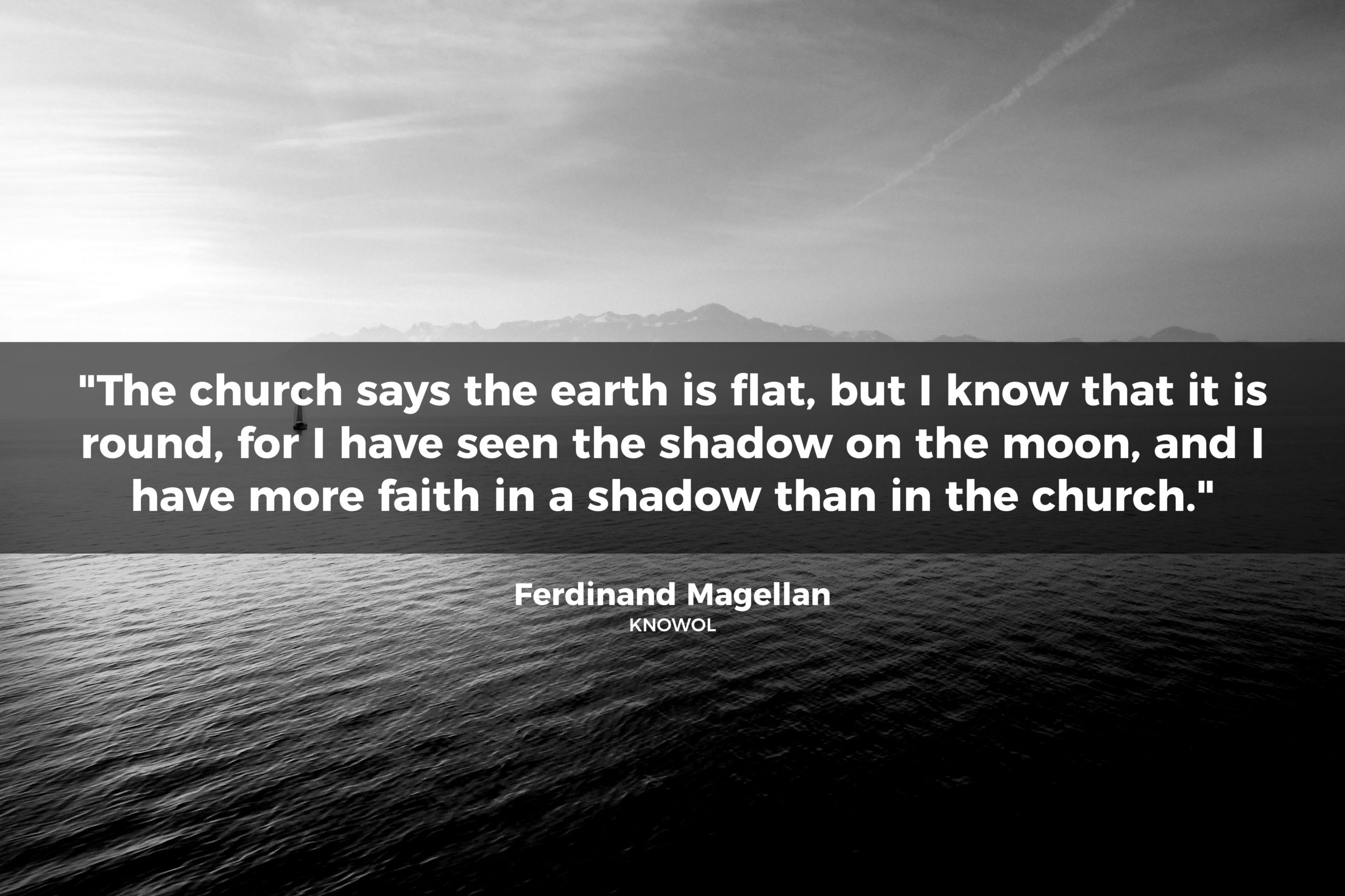"""The church says the earth is flat…"" Ferdinand Magellan,"
