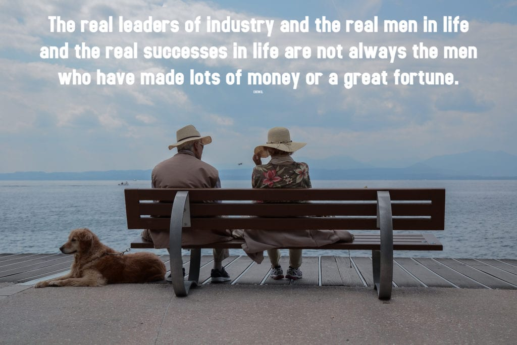 The real leaders of industry and the real men in life and the real successes in life are not always the men who have made lots of money or a great fortune.