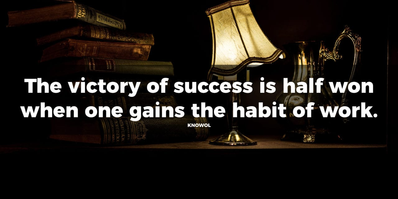 The victory of success is half won when one gains the habit of work…