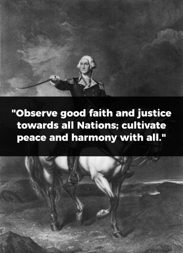"President George Washington Quote: ""Observe good faith and justice towards all Nations; cultivate peace and harmony with all."""
