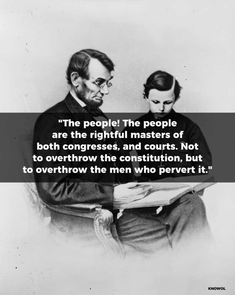 "Abraham Lincoln Quote: ""The people -- the people -- are the rightful masters of both congresses, and courts -- not to overthrow the constitution, but to overthrow the men who pervert it."""