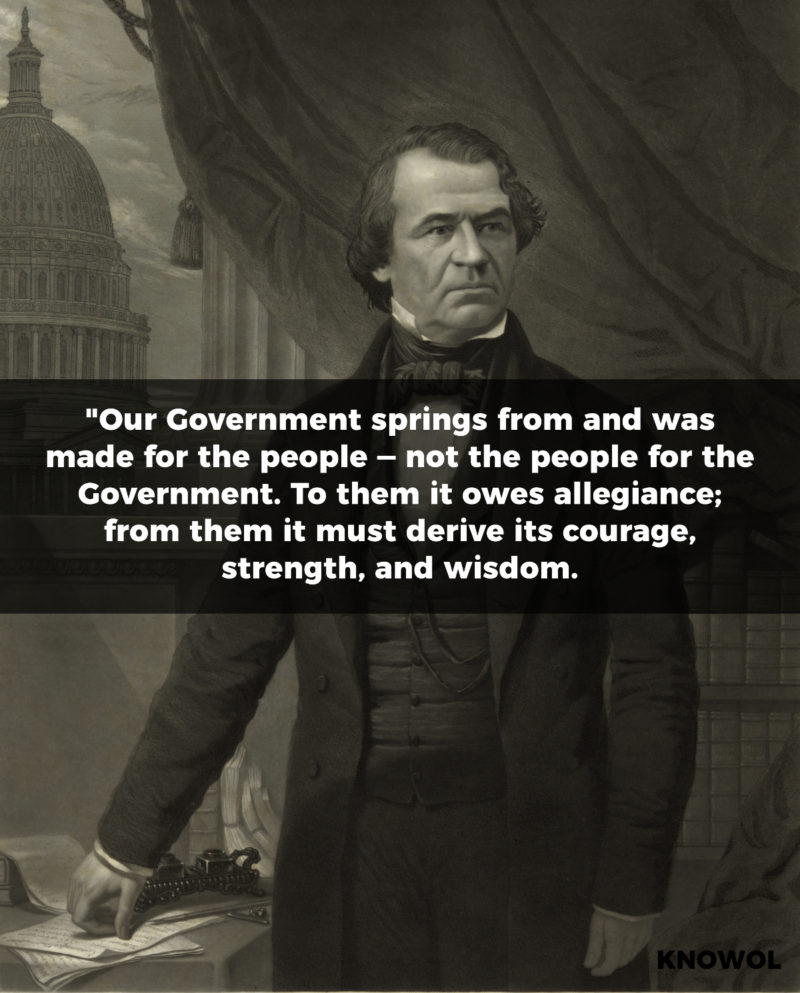 "Andrew Johnson Quote: ""Our Government springs from and was made for the people — not the people for the Government. To them it owes allegiance; from them it must derive its courage, strength, and wisdom."""
