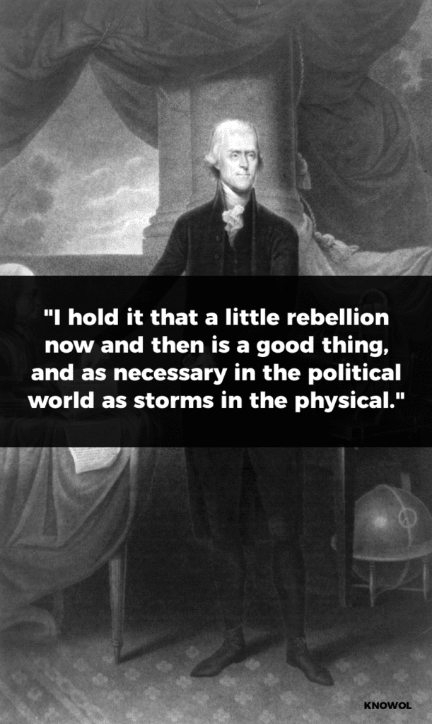 "Thomas Jefferson Quote: ""I hold it that a little rebellion now and then is a good thing, and as necessary in the political world as storms in the physical."""