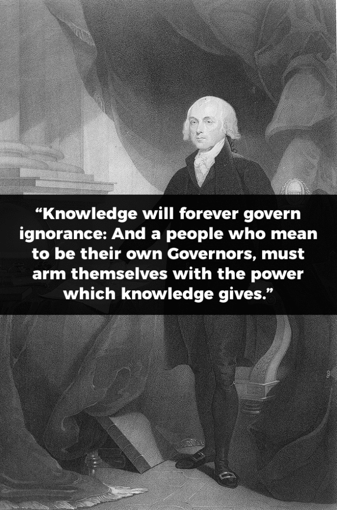 James Madison Quote: Knowledge will forever govern ignorance: And a people who mean to be their own Governors, must arm themselves with the power which knowledge gives.