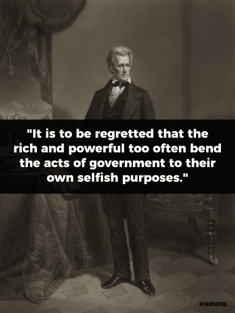 "Andrew Jackson Quote: ""It is to be regretted that the rich and powerful too often bend the acts of government to their selfish purposes. Distinctions in society will always exist under every just government. Equality of talents, of education, or of wealth can not be produced by human institutions."