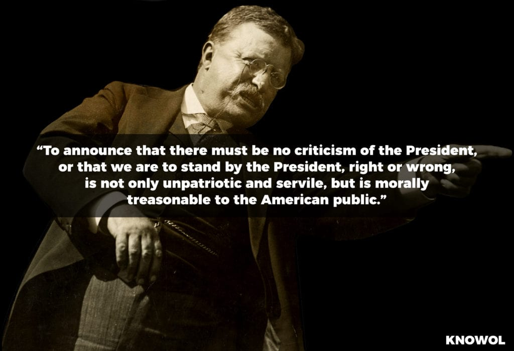 """To announce that there must be no criticism of the President, or that we are to stand by the President, right or wrong, is not only unpatriotic and servile but is morally treasonable to the American public."""