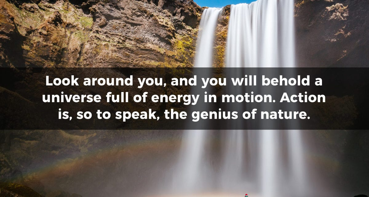 Look around you, and you will behold a universe full of energy…