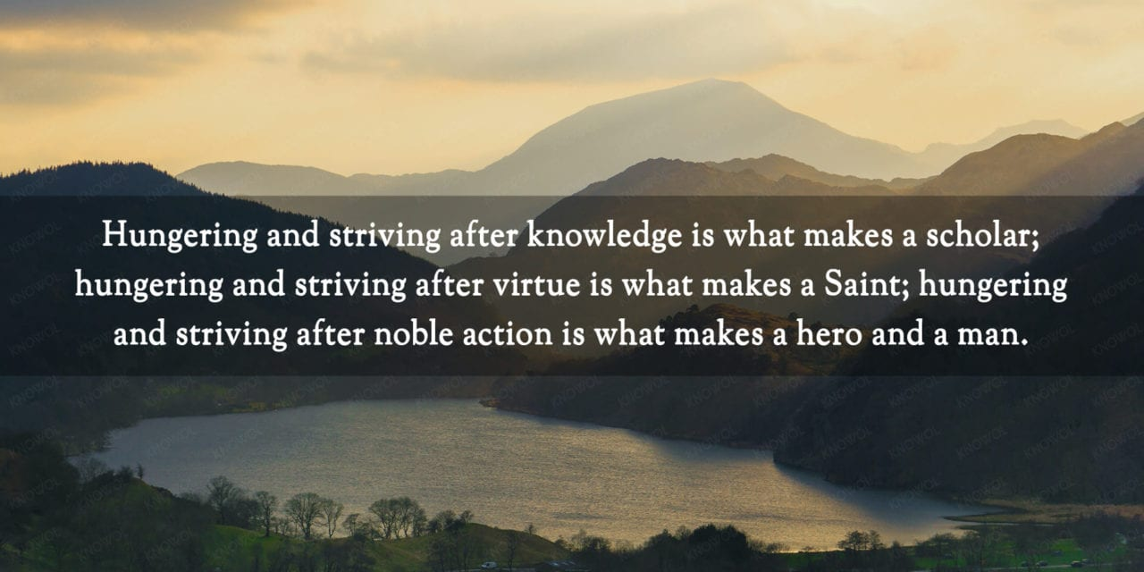 Knowledge makes a scholar, virtue makes a saint, noble action makes…