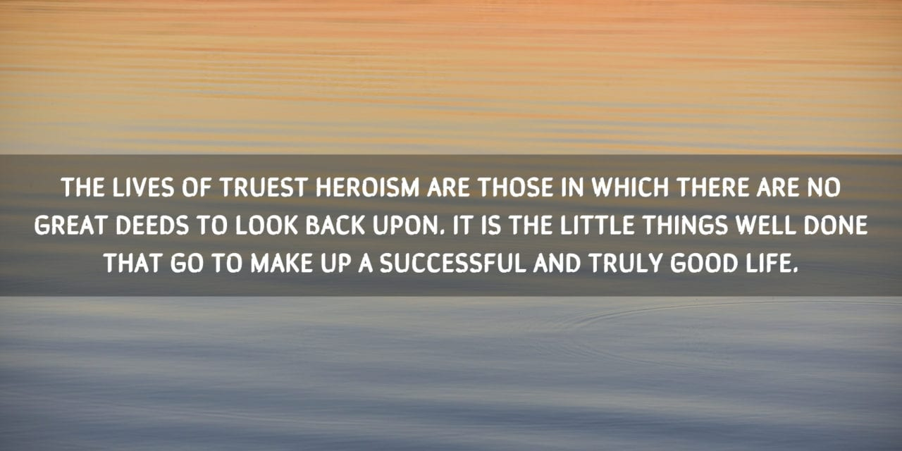 The lives of truest heroism are those in which…